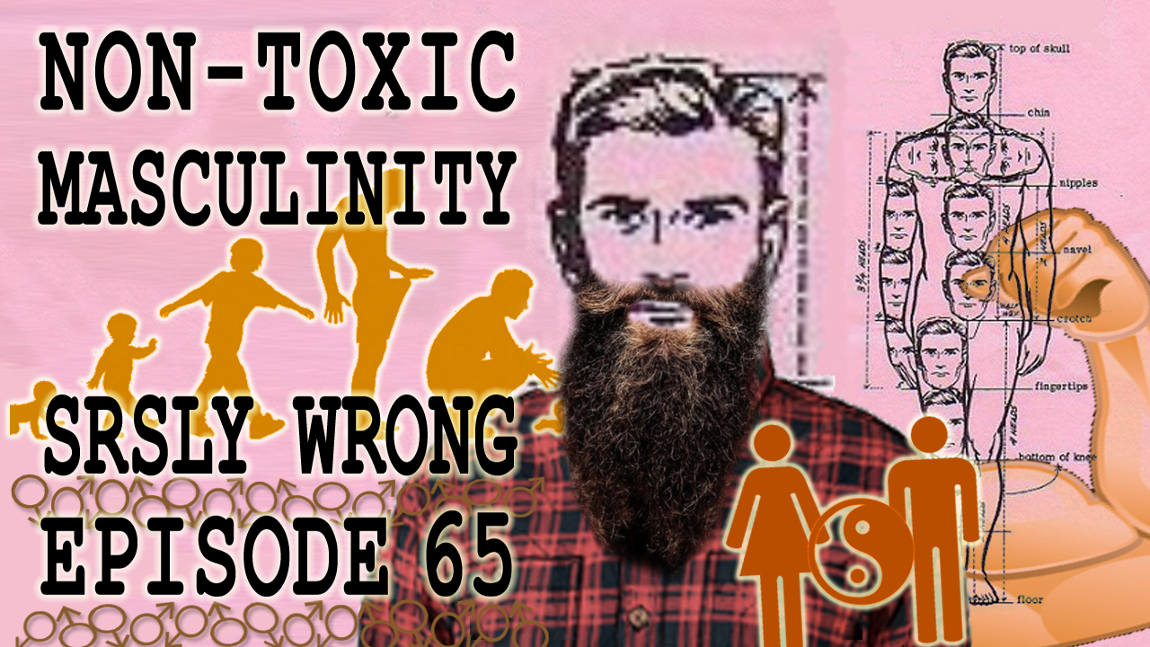 Ep 65 – Non-Toxic Masculinity – srsly wrong